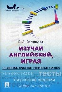 Изучай английский, играя (Learning English through Games): Учеб. пособие