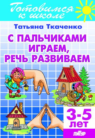 С пальчиками играем, речь развиваем: Для детей 3-5 лет