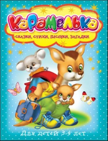 Карамелька: Для детей 3-4 лет: Сказки, стихи, песенки, загадки