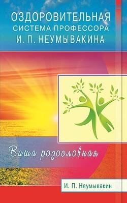 Оздоровительная система профессора И.П.Неумывакина. Ваша родословная