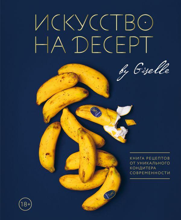 Искусство на десерт: Книга рецептов от уникального кондитера современности