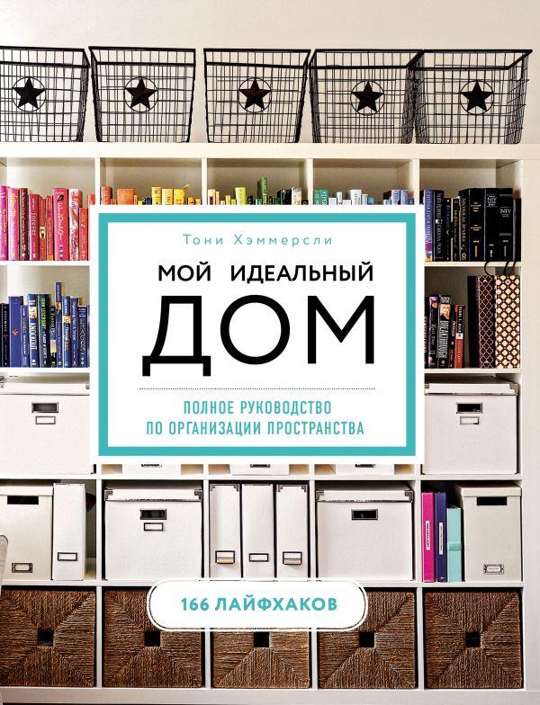 Мой идеальный дом: 166 лайфхаков: Полное руководство по организации простра