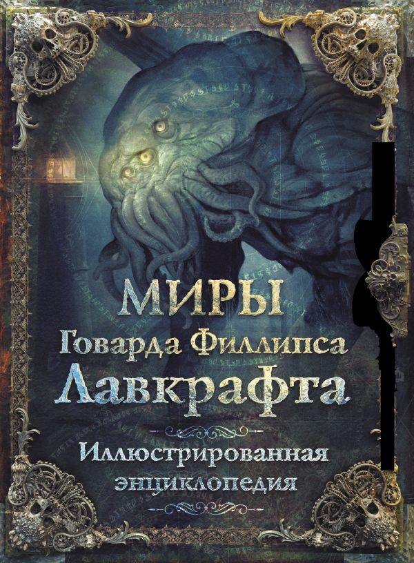 Миры Говарда Филлипса Лавкрафта. Иллюстрированная энциклопедия