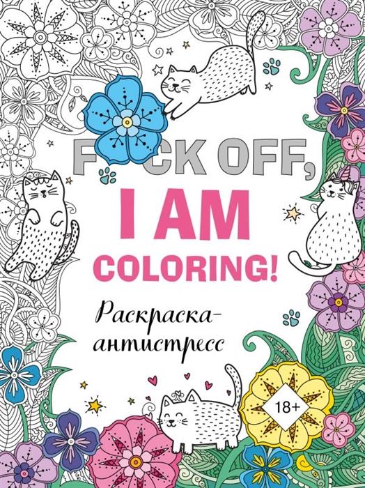 F*ck off, i am coloring! Раскраска-антистресс для взрослых