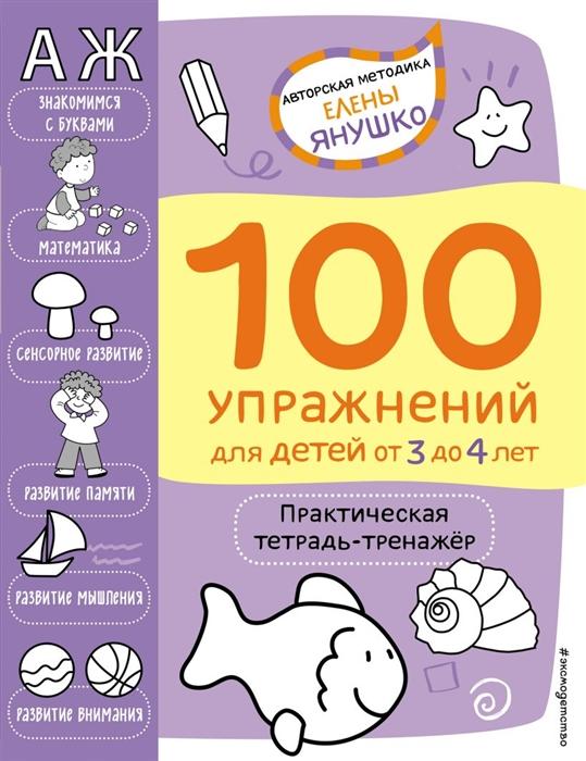 100 упражнений для детей от 3 до 4 лет. Практическая тетрадь-тренажёр