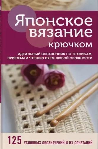 Японское вязание крючком. Идеальный справочник по техникам, приемам и чтению схем любой сложности