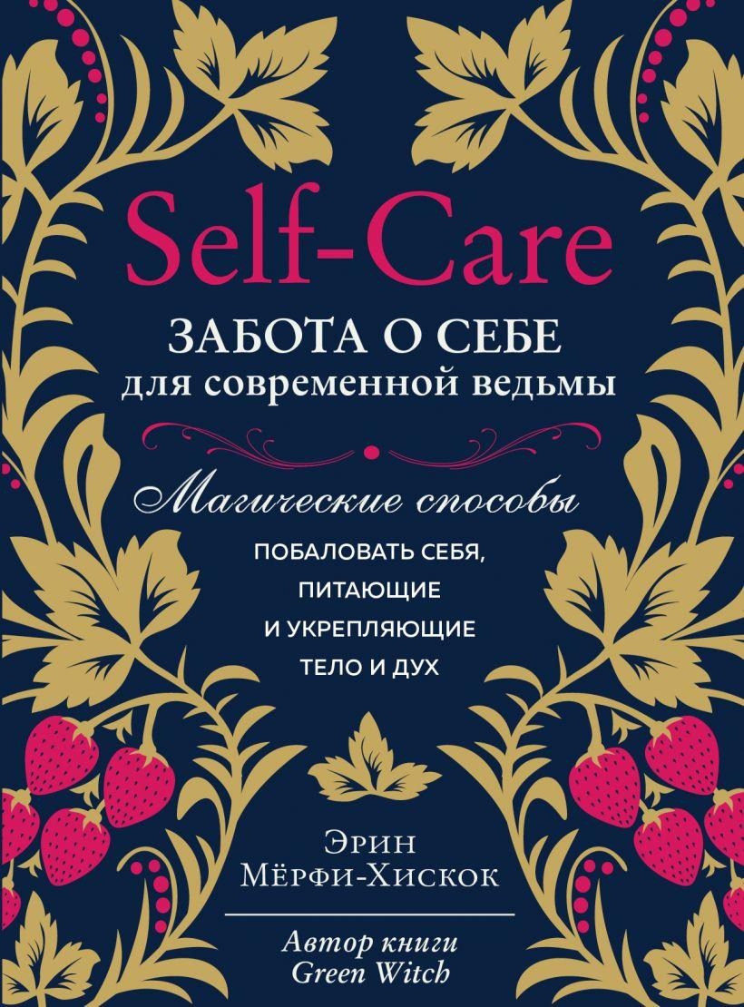 Self-care. Забота о себе для современной ведьмы. Магические способы побаловать себя, питающие и укрепляющие тело и дух