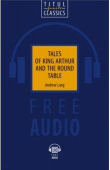 Легенды о короле Артуре и Круглом Столе. Tales of King Arthur and the Round