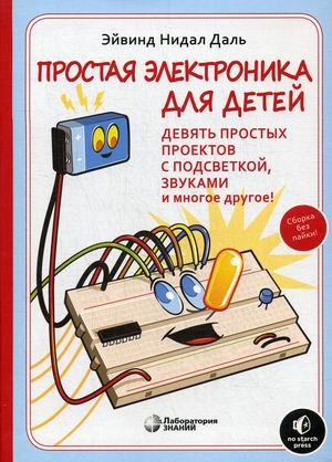 Простая электроника для детей. Девять простых проектов с подсветкой, звуком и многое другое