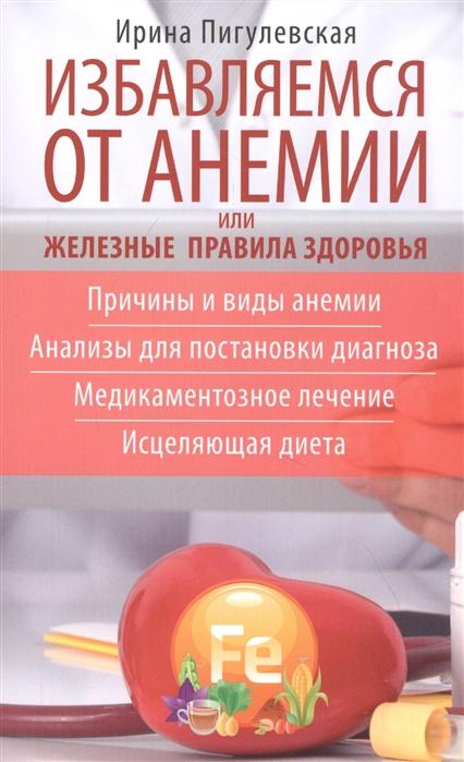 Избавляемся от анемии, или Железные правила здоровья. Причины и виды анемии. Анализы для постановки диагноза. Медикаментозное лече