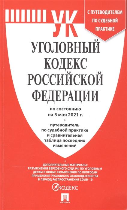 Уголовный кодекс РФ: По сост. на 05.05.2021 с таблицей изменений и с путеводителем