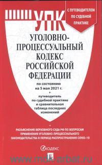 Уголовно-процессуальный кодекс РФ: По сост. на 05.05.21 г. с таблиц. измен
