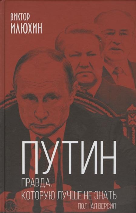 Путин. Правда, которую лучше не знать. Полная версия