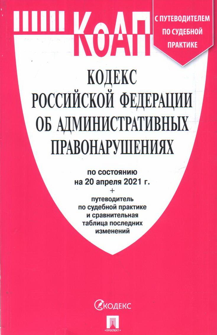 Кодекс РФ об административных правонарушениях: По сост. на 20.04.21 с таблицей изменений и с путеводителем по судебной практике