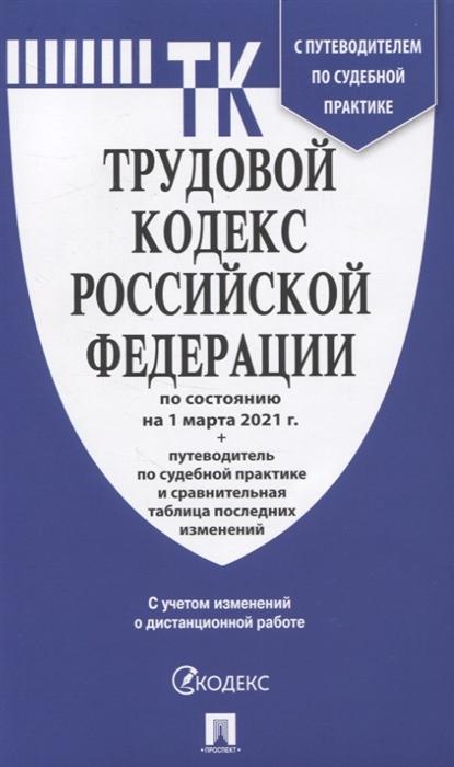 Трудовой кодекс РФ по сост. на 1.03.21 с таблицей изменений и с путеводителем по судебной практике