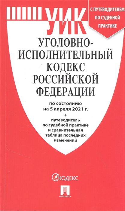 Уголовно-исполнительный кодекс РФ: По сост. на 5.04.21 с таблицей изменений и с путеводителем по судебной практике