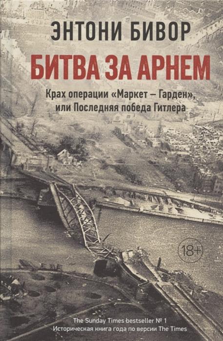 "Битва за Арнем. Крах операции ""Маркет - Гарден"", или Последняя победа Гитлера"