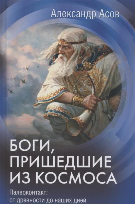 Боги, пришедшие из Космоса. Палеоконтакт: от древности до наших дней