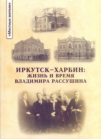 Иркутск - Харбин: жизнь и время Владимира Рассушина.