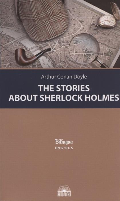 The Stories about Sherlock Holmes = Рассказы о Шерлоке Холмсе: Издание с параллельным текстом на английском языке