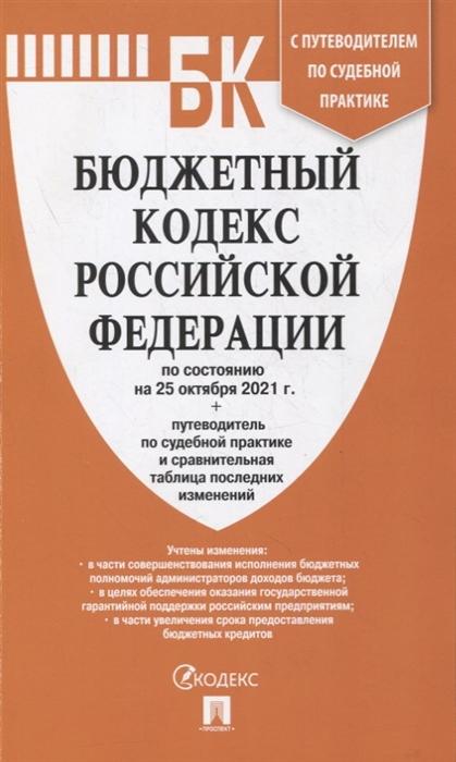 Бюджетный кодекс РФ: По состоянию на 25.10.21 с таблицей изменений и путеводителем по судебной практике