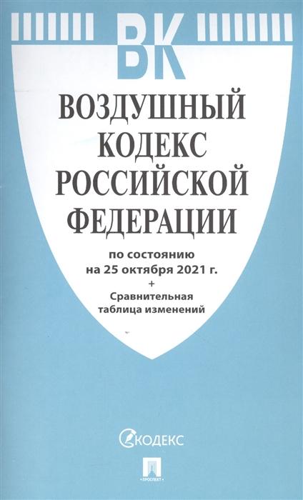 Воздушный кодекс РФ: По состоянию на 25.10.21 с таблицей изменений