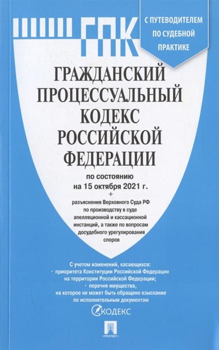 Гражданский процессуальный РФ: По состо на 15.10.21 с таблицей изменений и с путеводителем по судебной практике