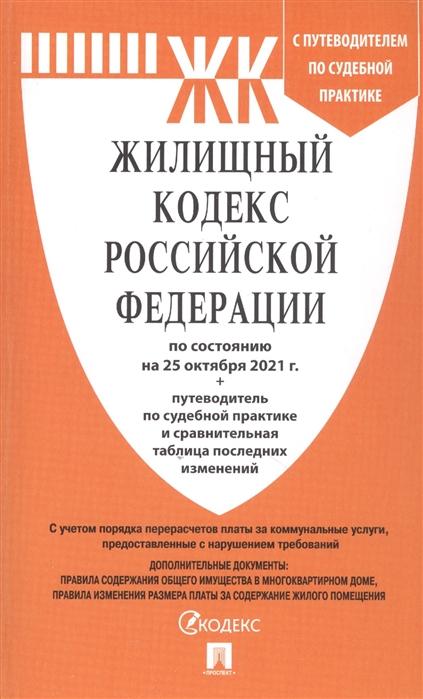 Жилищный кодекс РФ: По состоянию на 25.10.21 с таблицей изменений и с путеводителем по судебной практике