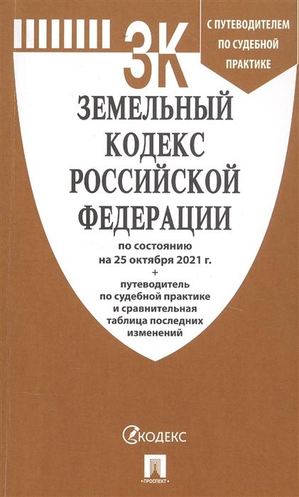 Земельный кодекс РФ по сост. на 25.10.21 с таблицей изменений и с путеводителем по судебной практике