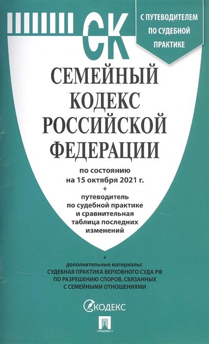 Семейный кодекс РФ: По состоянию на 15.10.21 с таблицей изменений и с путеводителем по судебной практике