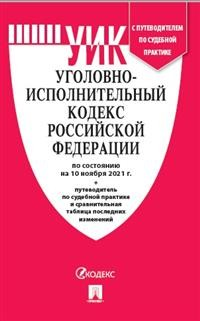 Уголовно-исполнительный кодекс РФ: По состоянию на 10.11.21 с таблицей изменений и с путеводителем по судебной практике