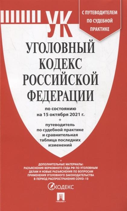 Уголовный кодекс РФ: По состоянию на 15.10.21 с таблицей изменений и с путеводителем по судебной практике