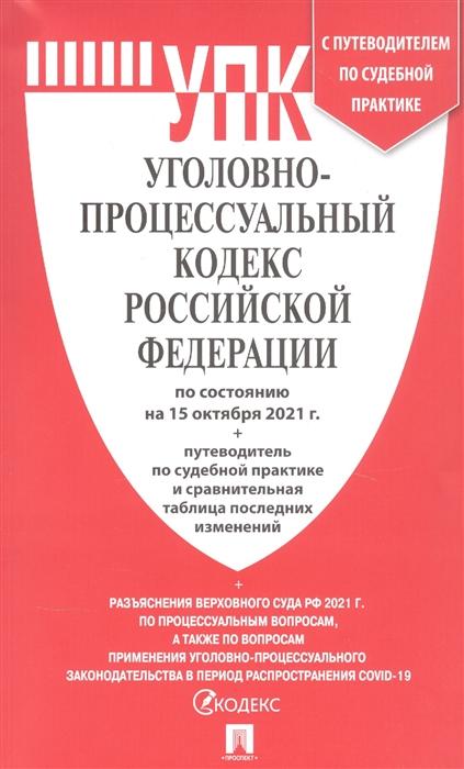 Уголовно-процессуальный кодекс РФ: По состоянию на 15.10.21 с таблицей изменений и с путеводителем по судебной практике