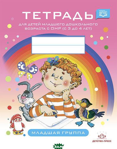 Тетрадь для детей младшего дошкольного возраста с ОНР (с 3 до 4 лет). Младшая группа