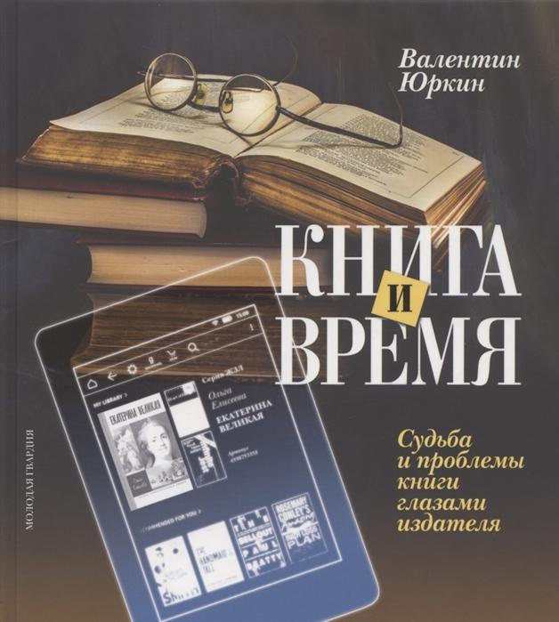 Книга и время. Судьба и проблемы книги глазами издателя