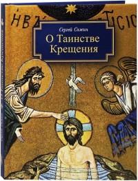 О Таинстве Крещения: готовящимся стать чадами Церкви Христовой в наставлени