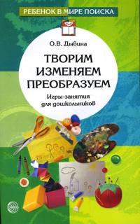 Творим, изменяем, преобразуем: Игры-занятия с дошкольниками