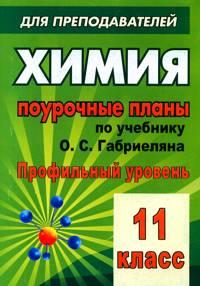 Химия. 11 кл.: Поурочные планы по уч. Габриеляна, Лысовой (профильный урове