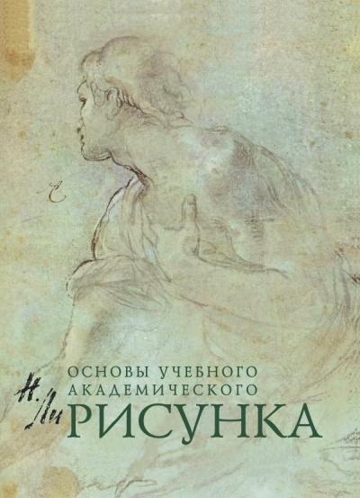 Рисунок: Основы учебного академического рисунка: Учебник