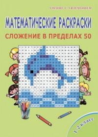 Математические раскраски. 1-2 кл.: Сложение в пределах 50