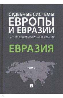 Судебные системы Европы и Евразии. В 3-х т.: Т. 3: Евразия: Научно-энциклоп