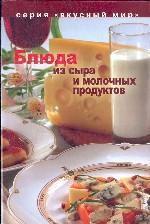 Блюда из сыра и молочных продуктов (Вкусный мир)