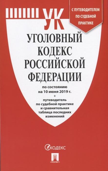 Уголовный кодекс РФ: По сост. на 10.06.19 с таблицей изменений