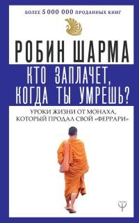 """Кто заплачет, когда ты умрешь? Уроки жизни от монаха, который продал свой """""""