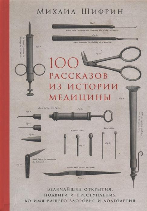 100 рассказов из истории медицины: Величайшие открытия, подвиги и преступле