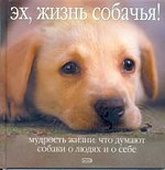 Эх, жизнь собачья! Мудрость жизни: Что думают собаки о людях и о себе
