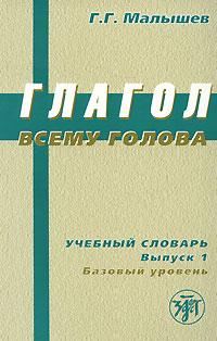 Глагол всему голова: Учебный словарь русских глаголов...:Вып. 1 Базов. уров