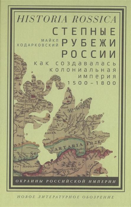 Степные рубежи России: Как создавалась колониальная империя. 1500-1800