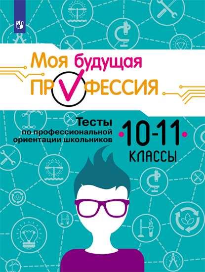 Моя будущая профессия. 10-11 кл.: Тесты по профессиональной ориентации школ