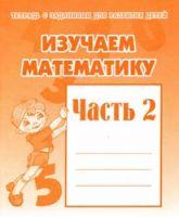 Изучаем математику: Ч.2: Тетрадь с заданиями для развития детей